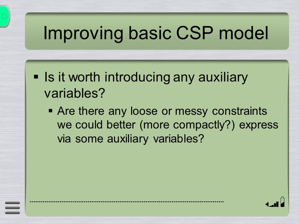 Improving basic CSP model Is it worth introducing any auxiliary variables? Are there any loose or messy constraints we could better (more compactly?)