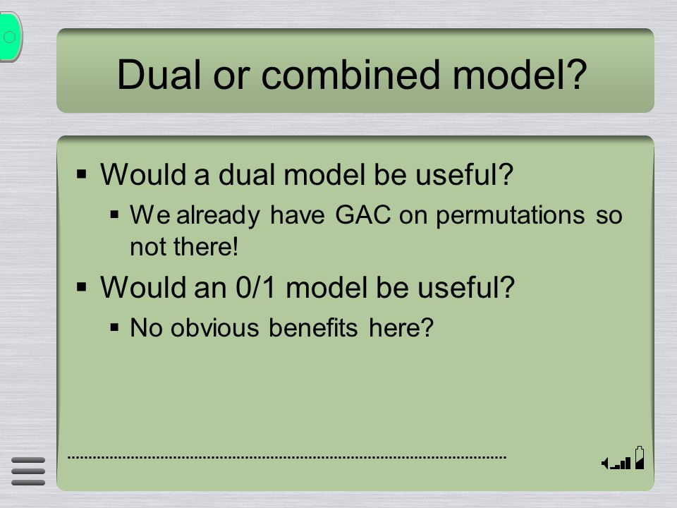 Dual or combined model? Would a dual model be useful? We already have GAC on permutations so not there! Would an 0/1 model be useful? No obvious benef