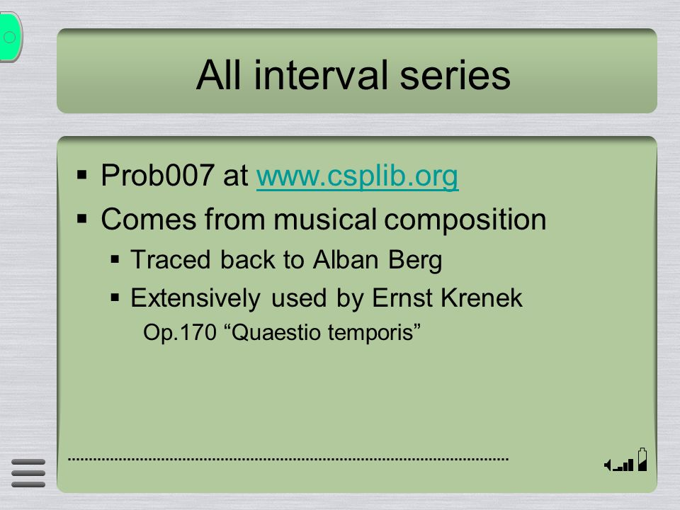 All interval series Prob007 at www.csplib.orgwww.csplib.org Comes from musical composition Traced back to Alban Berg Extensively used by Ernst Krenek Op.170 Quaestio temporis