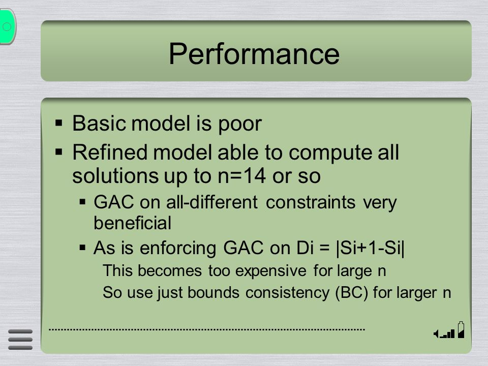Performance Basic model is poor Refined model able to compute all solutions up to n=14 or so GAC on all-different constraints very beneficial As is enforcing GAC on Di = |Si+1-Si| This becomes too expensive for large n So use just bounds consistency (BC) for larger n