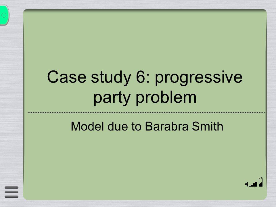 Case study 6: progressive party problem Model due to Barabra Smith