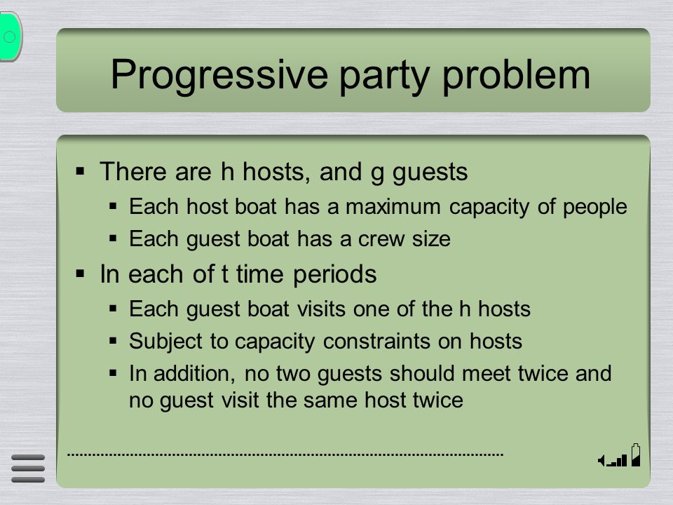 Progressive party problem There are h hosts, and g guests Each host boat has a maximum capacity of people Each guest boat has a crew size In each of t time periods Each guest boat visits one of the h hosts Subject to capacity constraints on hosts In addition, no two guests should meet twice and no guest visit the same host twice