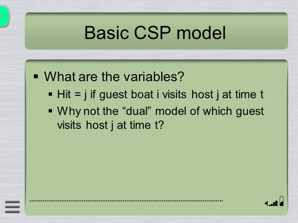 Basic CSP model What are the variables? Hit = j if guest boat i visits host j at time t Why not the dual model of which guest visits host j at time t?
