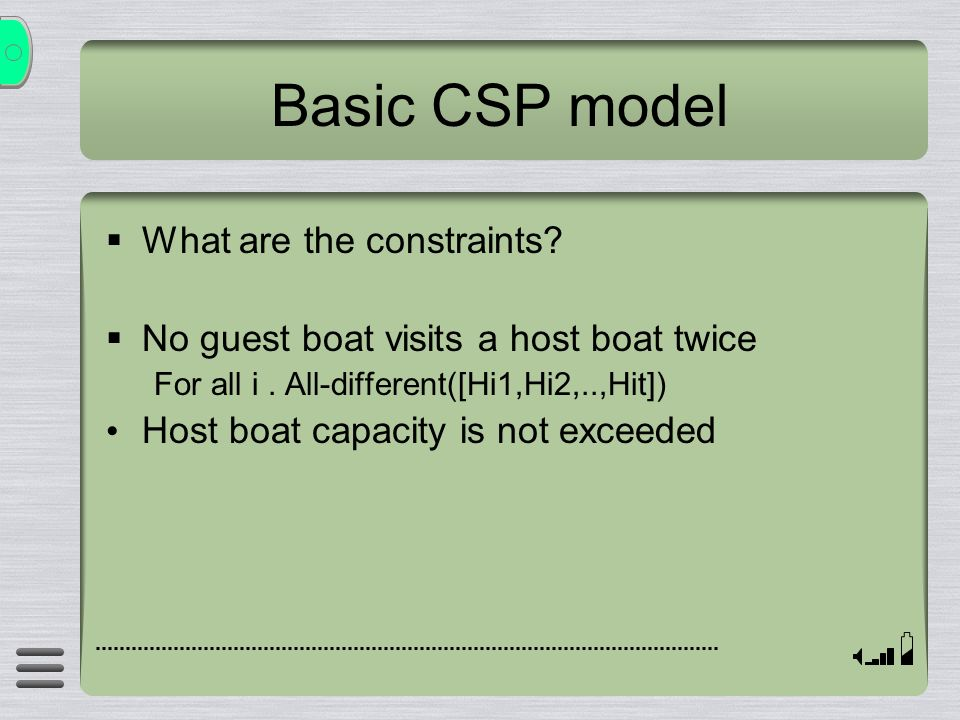 Basic CSP model What are the constraints? No guest boat visits a host boat twice For all i. All-different([Hi1,Hi2,..,Hit]) Host boat capacity is not