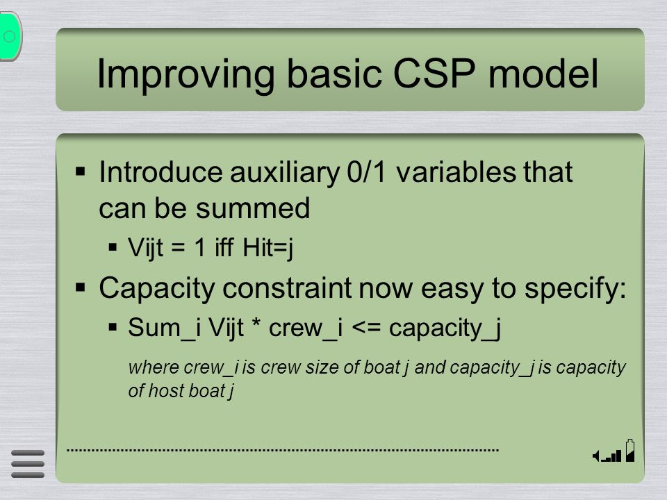 Improving basic CSP model Introduce auxiliary 0/1 variables that can be summed Vijt = 1 iff Hit=j Capacity constraint now easy to specify: Sum_i Vijt * crew_i <= capacity_j where crew_i is crew size of boat j and capacity_j is capacity of host boat j