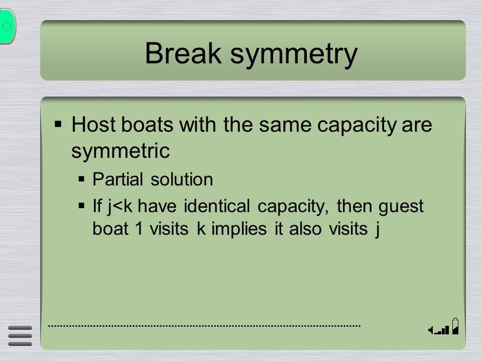 Break symmetry Host boats with the same capacity are symmetric Partial solution If j<k have identical capacity, then guest boat 1 visits k implies it