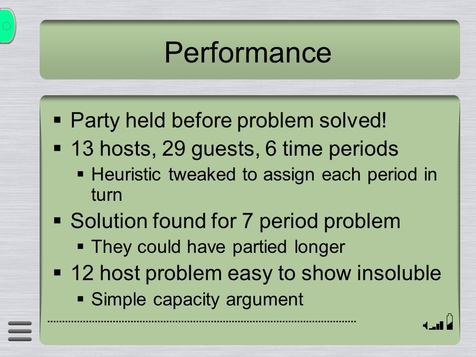 Performance Party held before problem solved! 13 hosts, 29 guests, 6 time periods Heuristic tweaked to assign each period in turn Solution found for 7