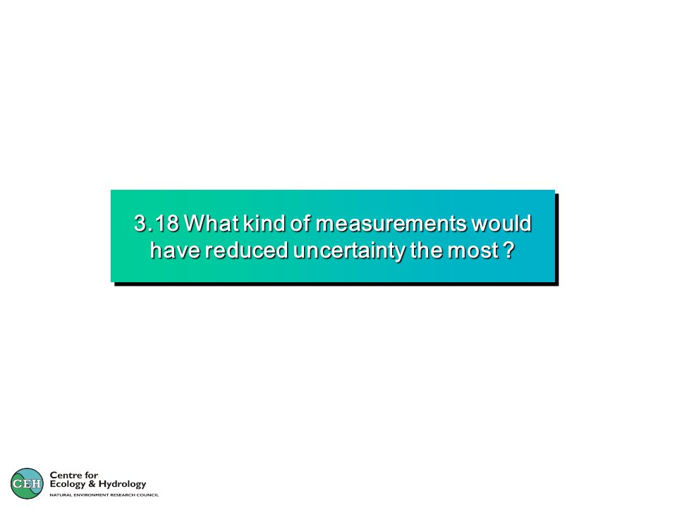 3.18 What kind of measurements would have reduced uncertainty the most ?