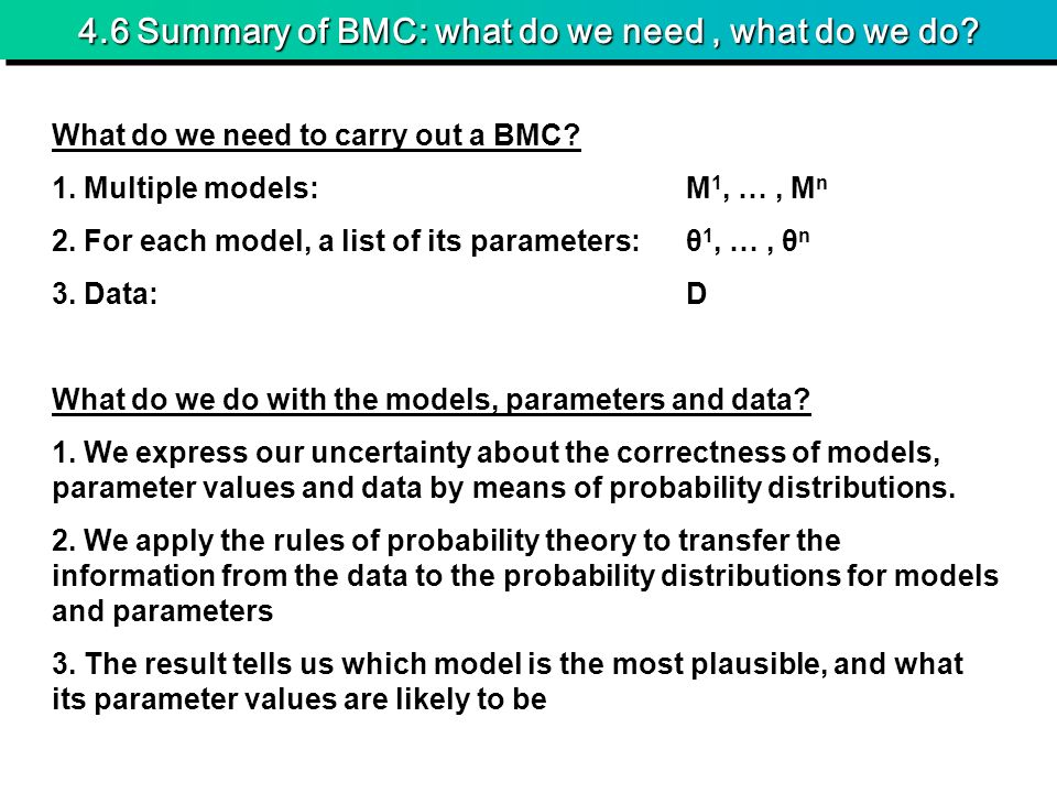 4.6 Summary of BMC: what do we need, what do we do? What do we need to carry out a BMC? 1. Multiple models:M 1, …, M n 2. For each model, a list of it