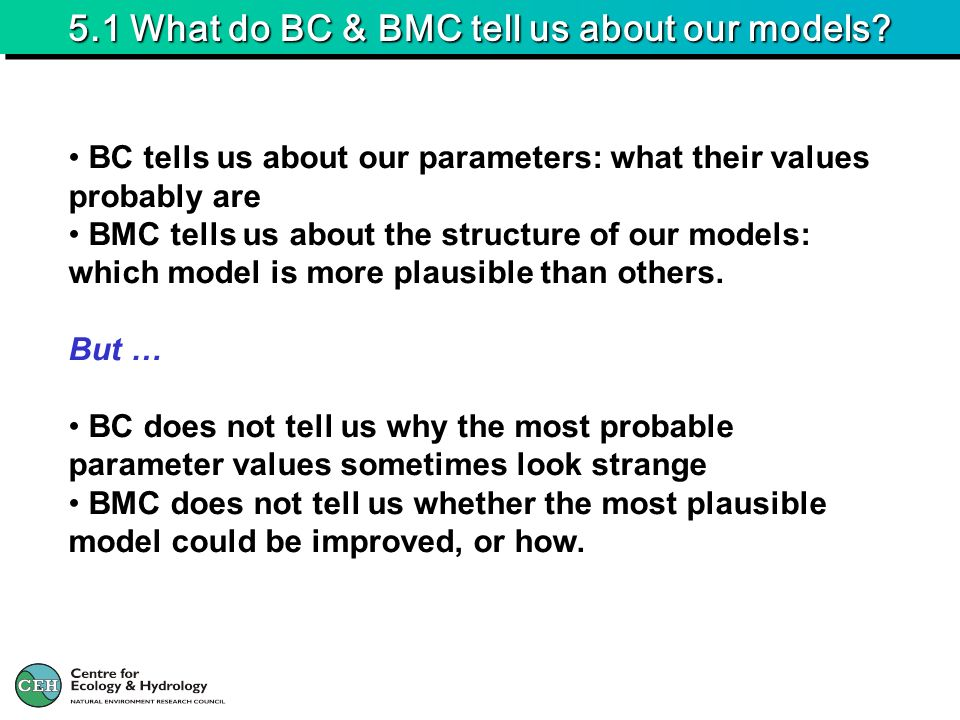 5.1 What do BC & BMC tell us about our models? BC tells us about our parameters: what their values probably are BMC tells us about the structure of ou