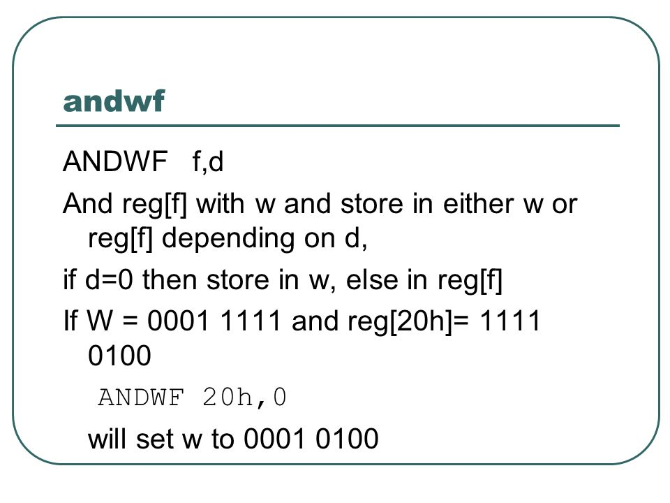 andwf ANDWF f,d And reg[f] with w and store in either w or reg[f] depending on d, if d=0 then store in w, else in reg[f] If W = 0001 1111 and reg[20h]= 1111 0100 ANDWF 20h,0 will set w to 0001 0100