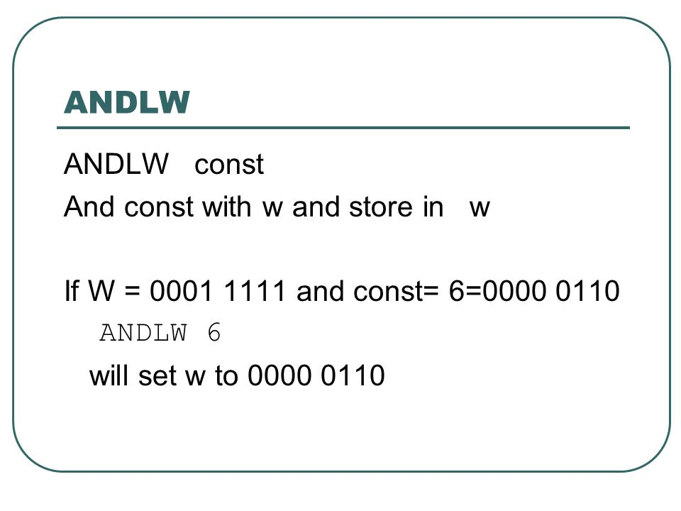 ANDLW ANDLW const And const with w and store in w If W = 0001 1111 and const= 6=0000 0110 ANDLW 6 will set w to 0000 0110