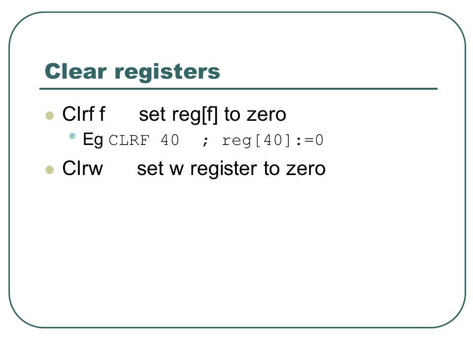 Clear registers Clrf f set reg[f] to zero Eg CLRF 40 ; reg[40]:=0 Clrw set w register to zero