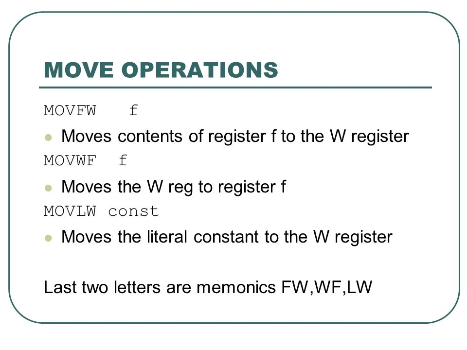 MOVE OPERATIONS MOVFW f Moves contents of register f to the W register MOVWF f Moves the W reg to register f MOVLW const Moves the literal constant to the W register Last two letters are memonics FW,WF,LW
