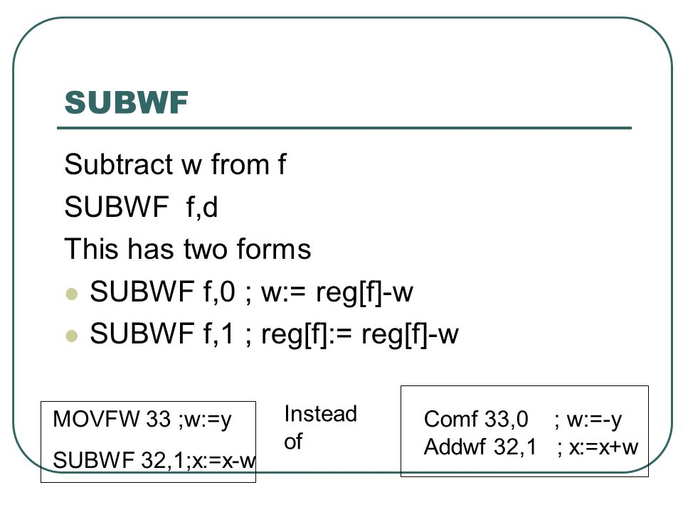 SUBWF Subtract w from f SUBWF f,d This has two forms SUBWF f,0 ; w:= reg[f]-w SUBWF f,1 ; reg[f]:= reg[f]-w Comf 33,0 ; w:=-y Addwf 32,1 ; x:=x+w MOVFW 33 ;w:=y SUBWF 32,1;x:=x-w Instead of
