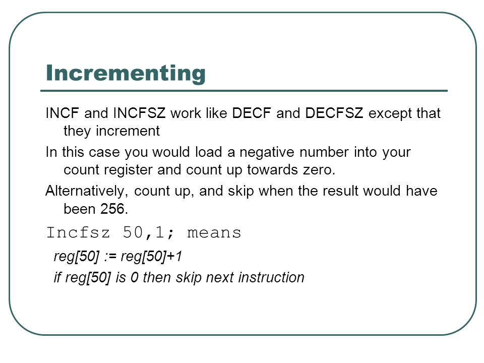 Incrementing INCF and INCFSZ work like DECF and DECFSZ except that they increment In this case you would load a negative number into your count register and count up towards zero.