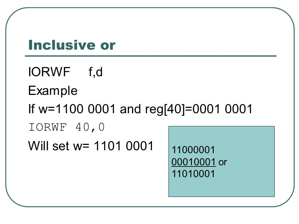 Inclusive or IORWF f,d Example If w=1100 0001 and reg[40]=0001 0001 IORWF 40,0 Will set w= 1101 0001 11000001 00010001 or 11010001