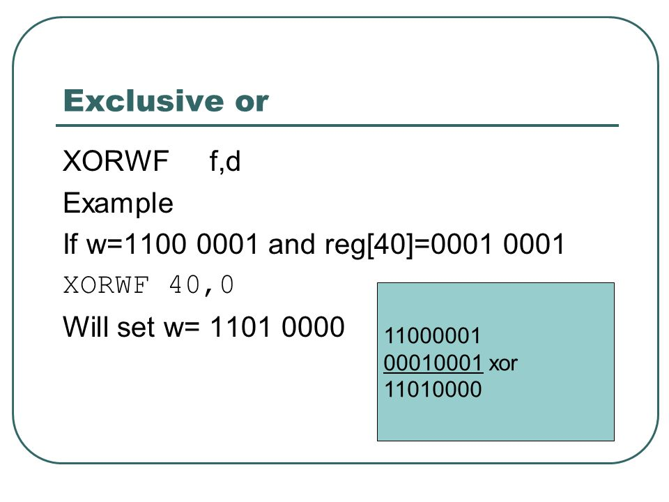 Exclusive or XORWF f,d Example If w=1100 0001 and reg[40]=0001 0001 XORWF 40,0 Will set w= 1101 0000 11000001 00010001 xor 11010000