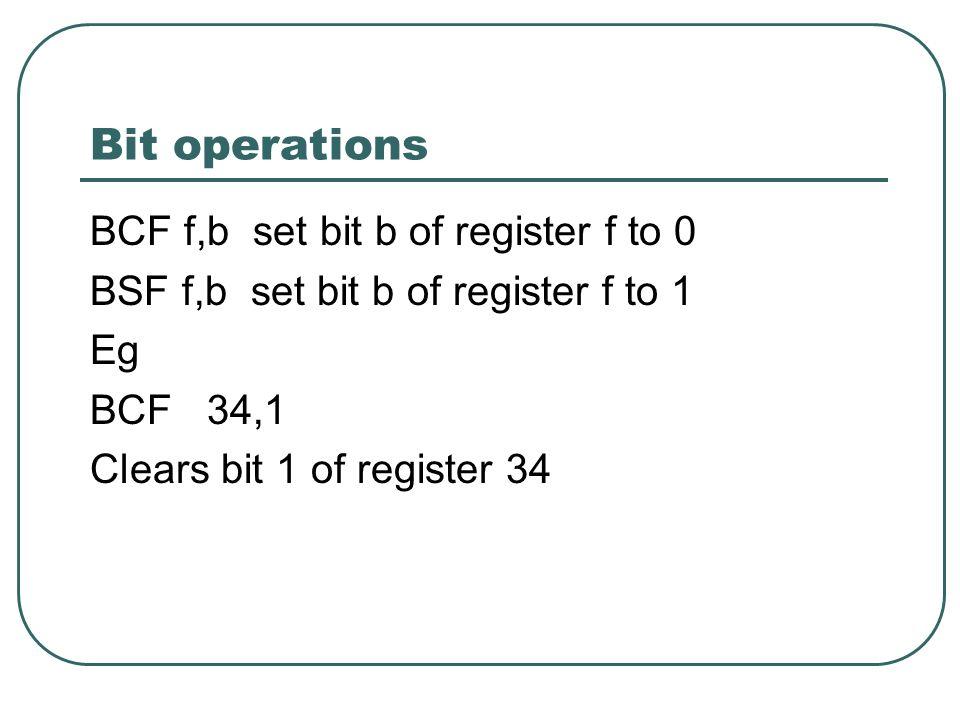 Bit operations BCF f,b set bit b of register f to 0 BSF f,b set bit b of register f to 1 Eg BCF 34,1 Clears bit 1 of register 34
