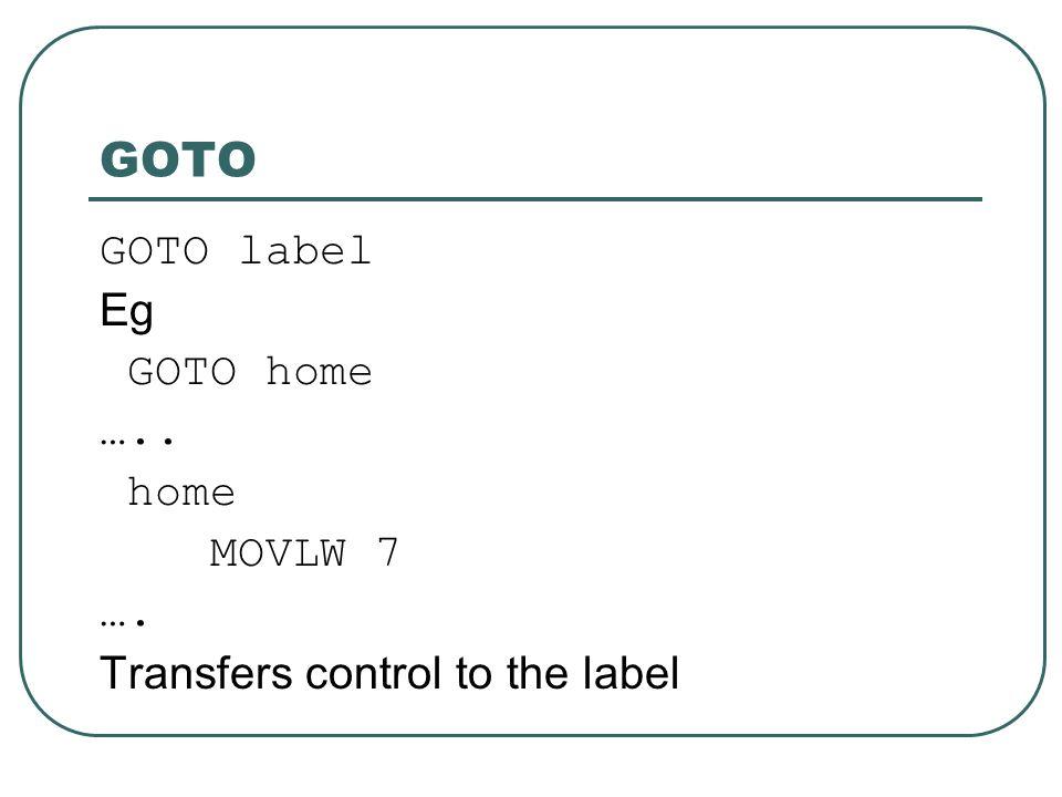 GOTO GOTO label Eg GOTO home ….. home MOVLW 7 …. Transfers control to the label