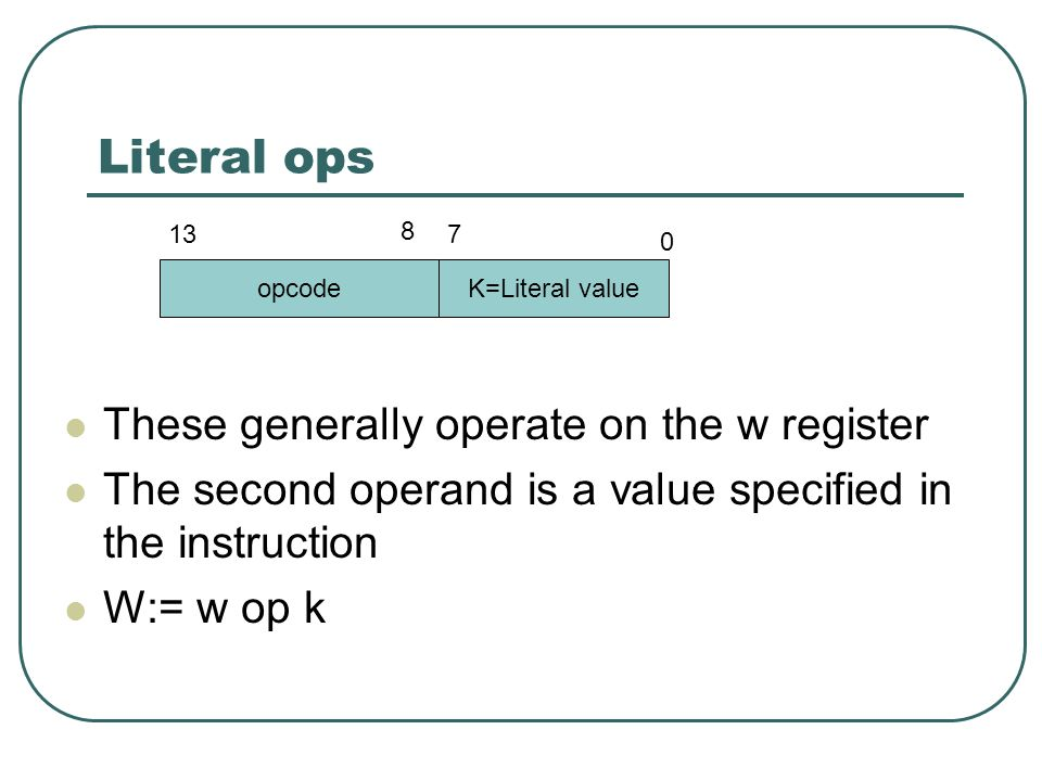 Literal ops These generally operate on the w register The second operand is a value specified in the instruction W:= w op k opcodeK=Literal value 0 7 8 13