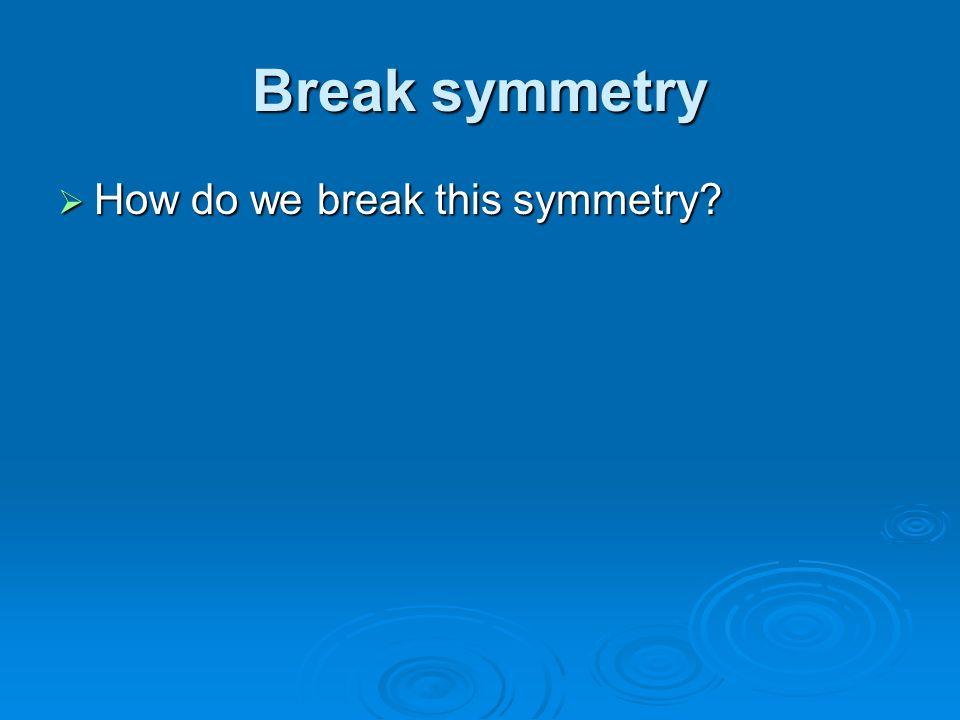 Break symmetry How do we break this symmetry? How do we break this symmetry?