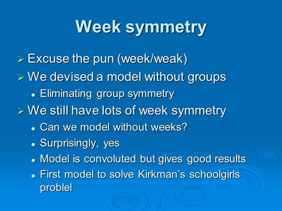 Week symmetry Excuse the pun (week/weak) Excuse the pun (week/weak) We devised a model without groups We devised a model without groups Eliminating group symmetry Eliminating group symmetry We still have lots of week symmetry We still have lots of week symmetry Can we model without weeks.