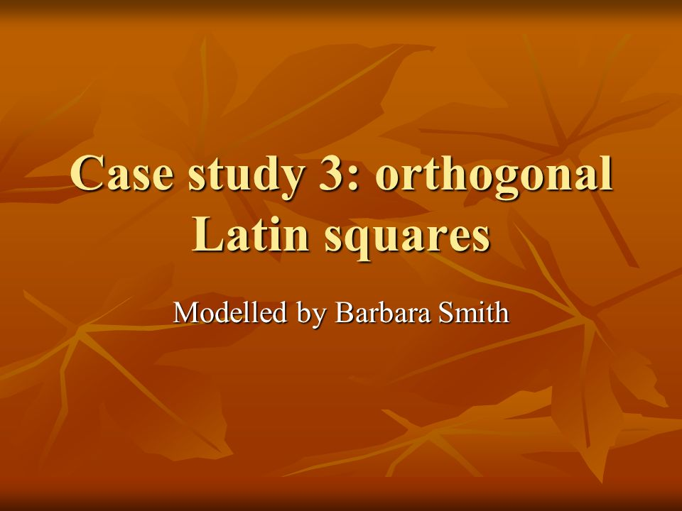 Case study 3: orthogonal Latin squares Modelled by Barbara Smith