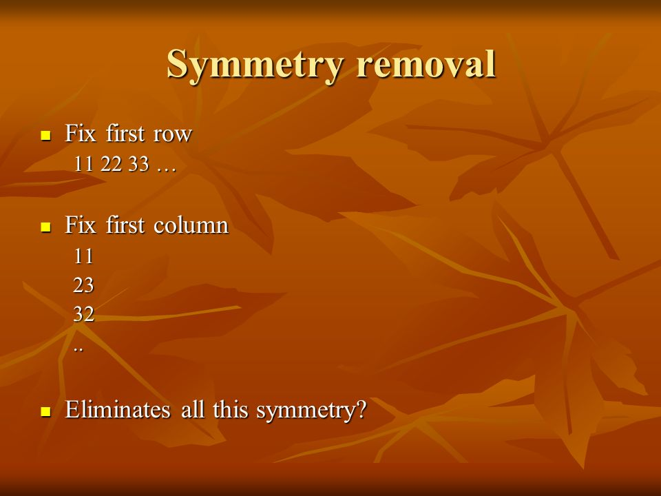 Symmetry removal Fix first row Fix first row … Fix first column Fix first column