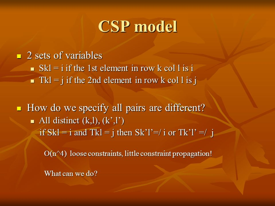 CSP model 2 sets of variables 2 sets of variables Skl = i if the 1st element in row k col l is i Skl = i if the 1st element in row k col l is i Tkl = j if the 2nd element in row k col l is j Tkl = j if the 2nd element in row k col l is j How do we specify all pairs are different.