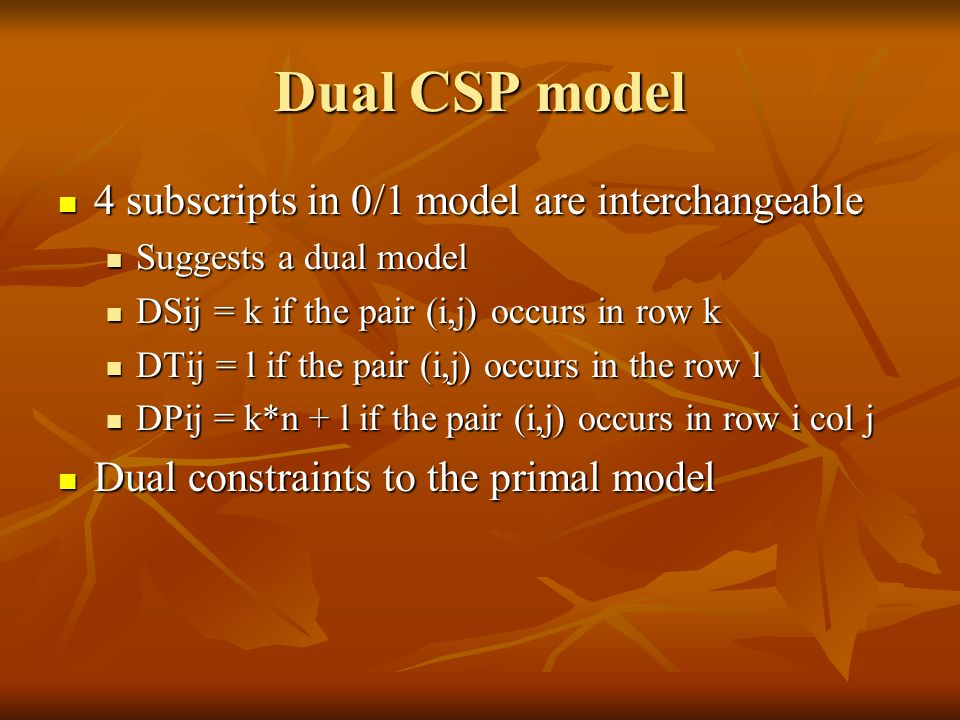 Dual CSP model 4 subscripts in 0/1 model are interchangeable 4 subscripts in 0/1 model are interchangeable Suggests a dual model Suggests a dual model DSij = k if the pair (i,j) occurs in row k DSij = k if the pair (i,j) occurs in row k DTij = l if the pair (i,j) occurs in the row l DTij = l if the pair (i,j) occurs in the row l DPij = k*n + l if the pair (i,j) occurs in row i col j DPij = k*n + l if the pair (i,j) occurs in row i col j Dual constraints to the primal model Dual constraints to the primal model