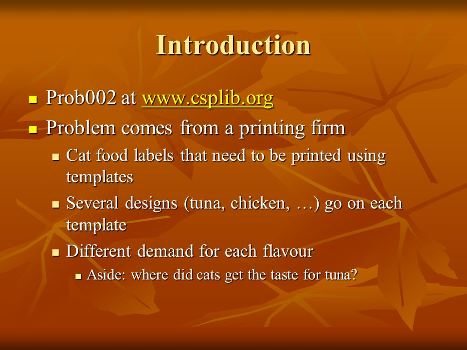 Introduction Prob002 at   Prob002 at   Problem comes from a printing firm Problem comes from a printing firm Cat food labels that need to be printed using templates Cat food labels that need to be printed using templates Several designs (tuna, chicken, …) go on each template Several designs (tuna, chicken, …) go on each template Different demand for each flavour Different demand for each flavour Aside: where did cats get the taste for tuna.