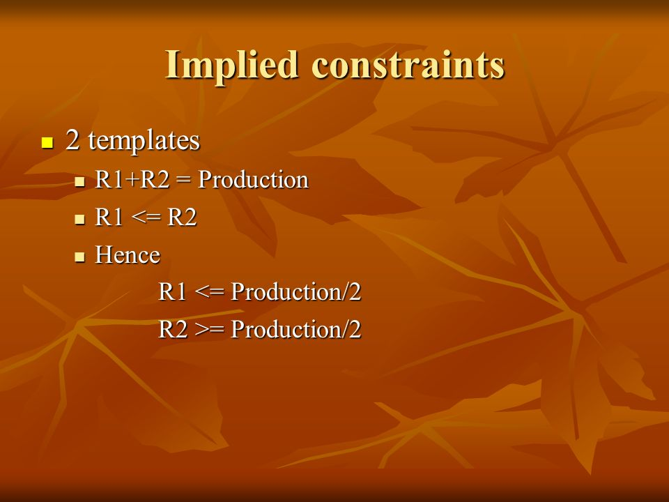 Implied constraints 2 templates 2 templates R1+R2 = Production R1+R2 = Production R1 <= R2 R1 <= R2 Hence Hence R1 <= Production/2 R1 <= Production/2 R2 >= Production/2 R2 >= Production/2