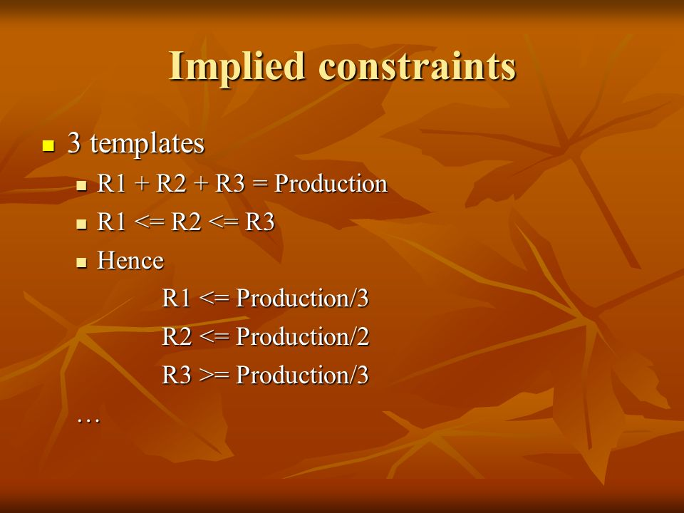 Implied constraints 3 templates 3 templates R1 + R2 + R3 = Production R1 + R2 + R3 = Production R1 <= R2 <= R3 R1 <= R2 <= R3 Hence Hence R1 <= Production/3 R1 <= Production/3 R2 <= Production/2 R2 <= Production/2 R3 >= Production/3 R3 >= Production/3…