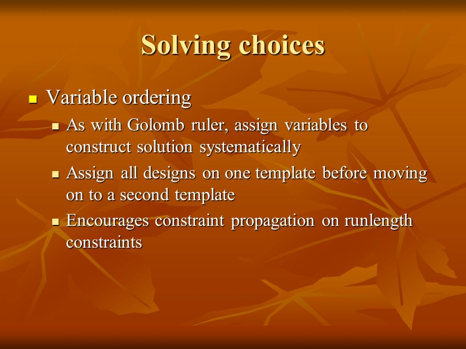 Solving choices Variable ordering Variable ordering As with Golomb ruler, assign variables to construct solution systematically As with Golomb ruler, assign variables to construct solution systematically Assign all designs on one template before moving on to a second template Assign all designs on one template before moving on to a second template Encourages constraint propagation on runlength constraints Encourages constraint propagation on runlength constraints