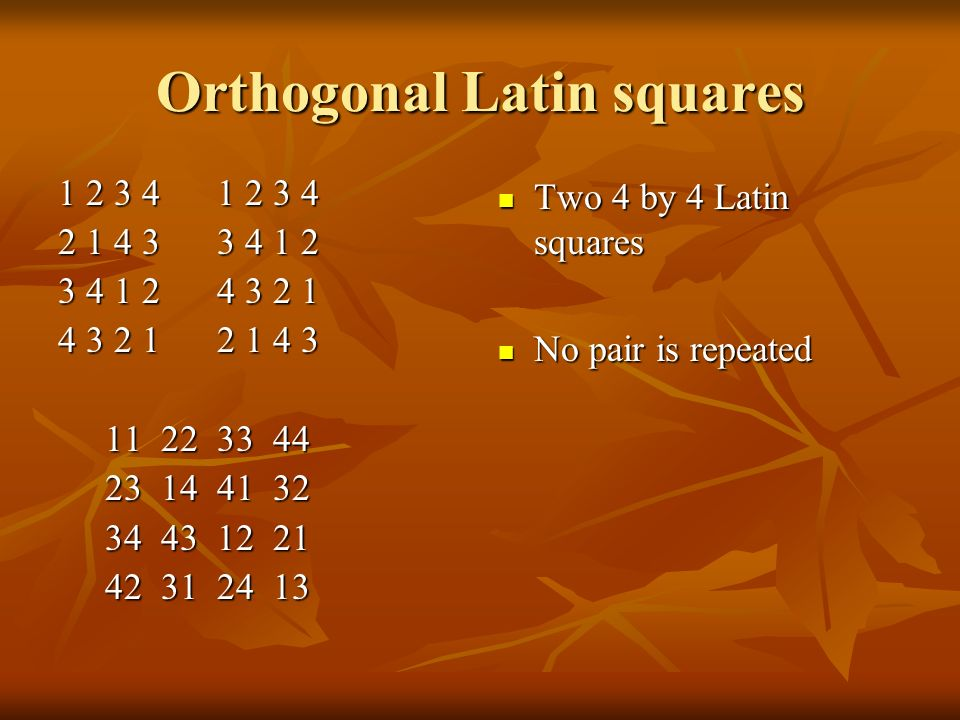Orthogonal Latin squares Two 4 by 4 Latin squares Two 4 by 4 Latin squares No pair is repeated No pair is repeated