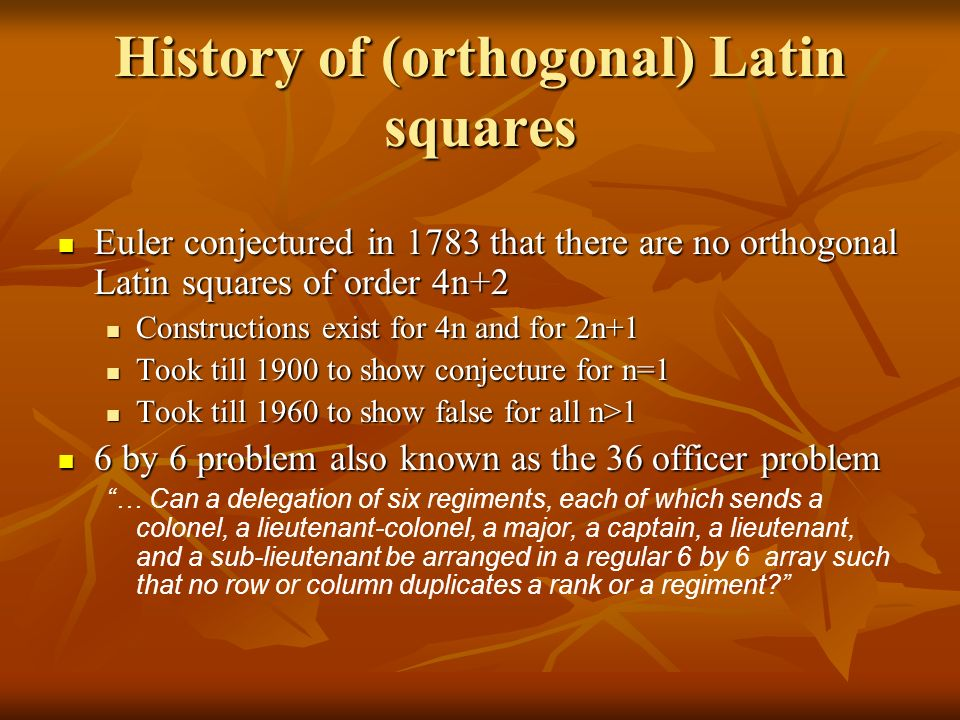 More background Lams problem Lams problem Existence of finite projective plane of order 10 Existence of finite projective plane of order 10 Equivalent to set of 9 mutually orthogonal Latin squares of order 10 Equivalent to set of 9 mutually orthogonal Latin squares of order 10 In 1989, this was shown not to be possible after 2000 hours on a Cray (and some major maths) In 1989, this was shown not to be possible after 2000 hours on a Cray (and some major maths) Orthogonal Latin squares are used in experimental design Orthogonal Latin squares are used in experimental design To ensure no dependency between independent variables To ensure no dependency between independent variables