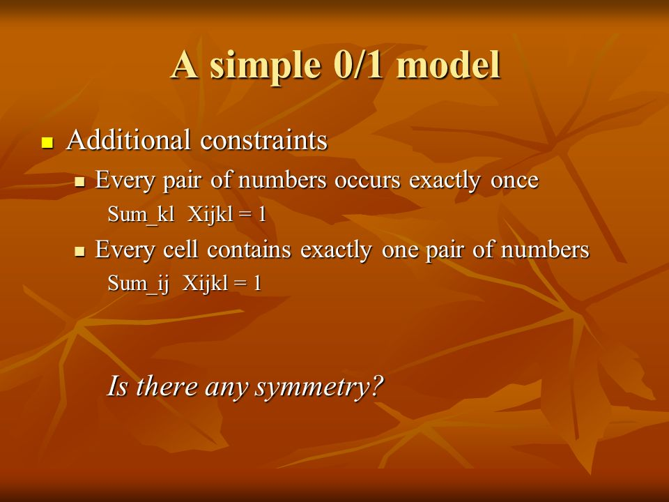 A simple 0/1 model Additional constraints Additional constraints Every pair of numbers occurs exactly once Every pair of numbers occurs exactly once Sum_kl Xijkl = 1 Every cell contains exactly one pair of numbers Every cell contains exactly one pair of numbers Sum_ij Xijkl = 1 Is there any symmetry