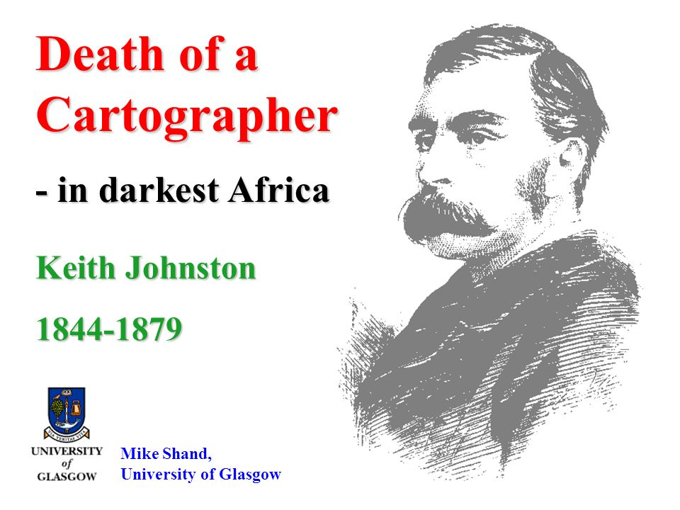 Keith Johnston 1844-1879 Death of a Cartographer - in darkest Africa Mike Shand, University of Glasgow