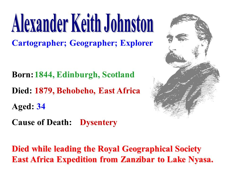 Cartographer; Geographer; Explorer Born:1844, Edinburgh, Scotland Died:1879, Behobeho, East Africa Aged: 34 Cause of Death:Dysentery Died while leadin