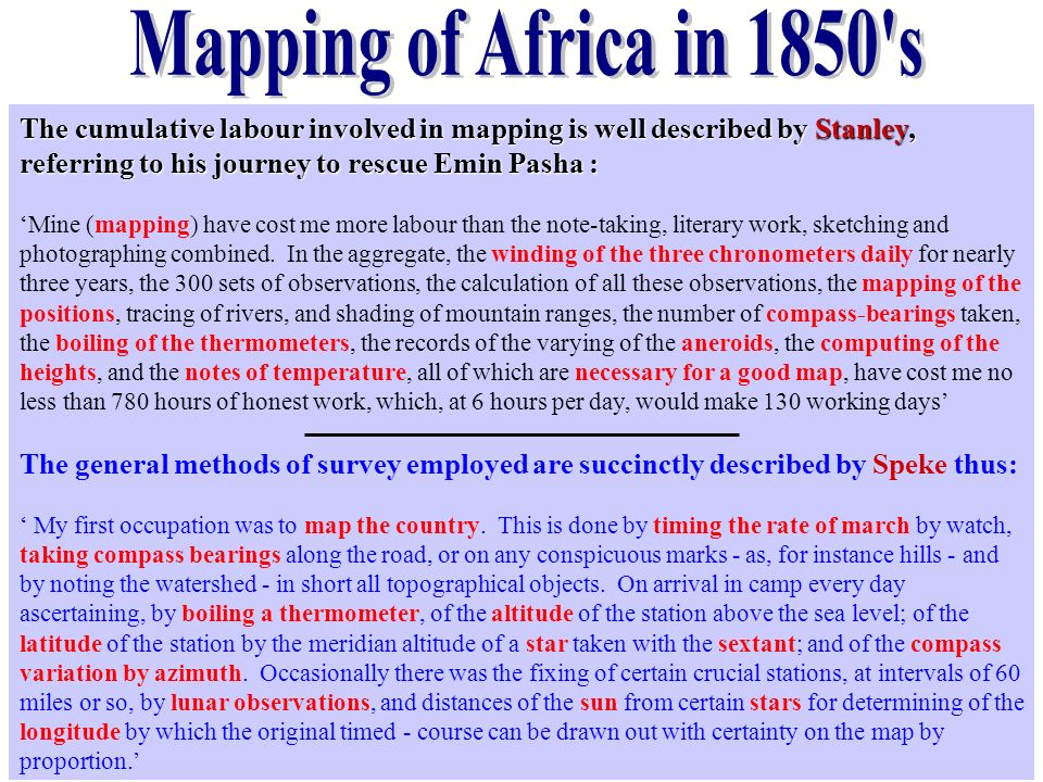 The cumulative labour involved in mapping is well described by Stanley, referring to his journey to rescue Emin Pasha : Mine (mapping) have cost me mo