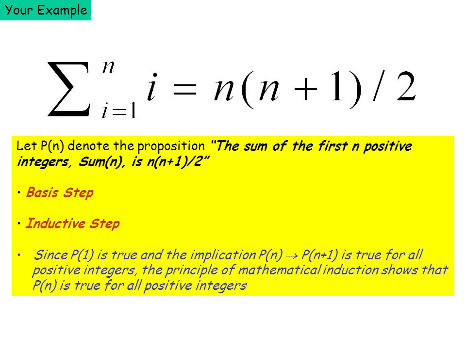 Your Example Let P(n) denote the proposition The sum of the first n positive integers, Sum(n), is n(n+1)/2 Basis Step Inductive Step Since P(1) is true and the implication P(n) P(n+1) is true for all positive integers, the principle of mathematical induction shows that P(n) is true for all positive integers