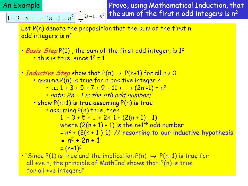 An ExampleProve, using Mathematical Induction, that the sum of the first n odd integers is n 2 Let P(n) denote the proposition that the sum of the first n odd integers is n 2 Basis Step P(1), the sum of the first odd integer, is 1 2 this is true, since 1 2 = 1 Inductive Step show that P(n) P(n+1) for all n > 0 assume P(n) is true for a positive integer n i.e.