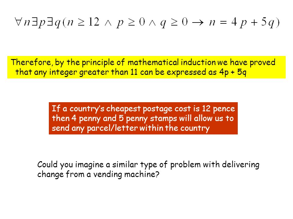 Therefore, by the principle of mathematical induction we have proved that any integer greater than 11 can be expressed as 4p + 5q If a countrys cheapest postage cost is 12 pence then 4 penny and 5 penny stamps will allow us to send any parcel/letter within the country Could you imagine a similar type of problem with delivering change from a vending machine