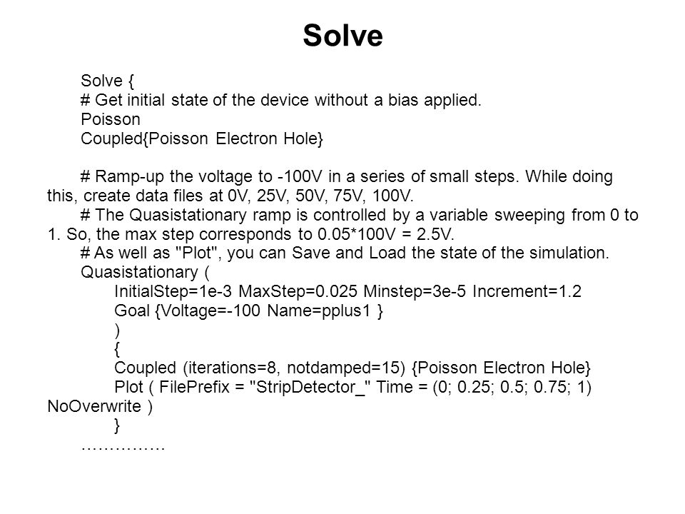 Solve Solve { # Get initial state of the device without a bias applied. Poisson Coupled{Poisson Electron Hole} # Ramp-up the voltage to -100V in a ser