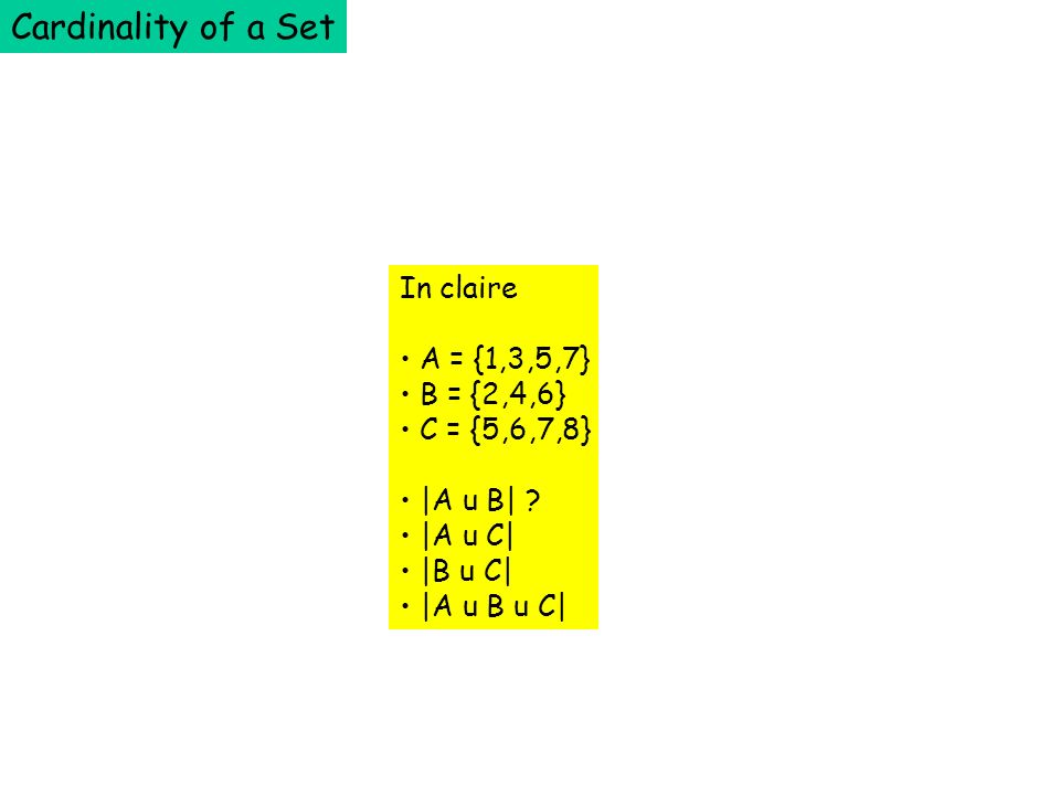 Cardinality of a Set In claire A = {1,3,5,7} B = {2,4,6} C = {5,6,7,8} |A u B| .