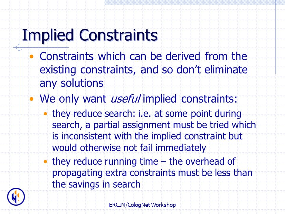 ERCIM/CologNet Workshop Implied Constraints Constraints which can be derived from the existing constraints, and so dont eliminate any solutions We onl