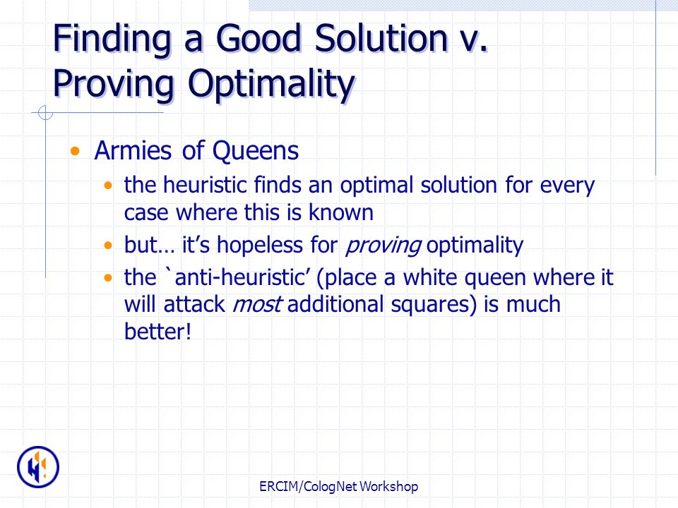 ERCIM/CologNet Workshop Finding a Good Solution v. Proving Optimality Armies of Queens the heuristic finds an optimal solution for every case where th