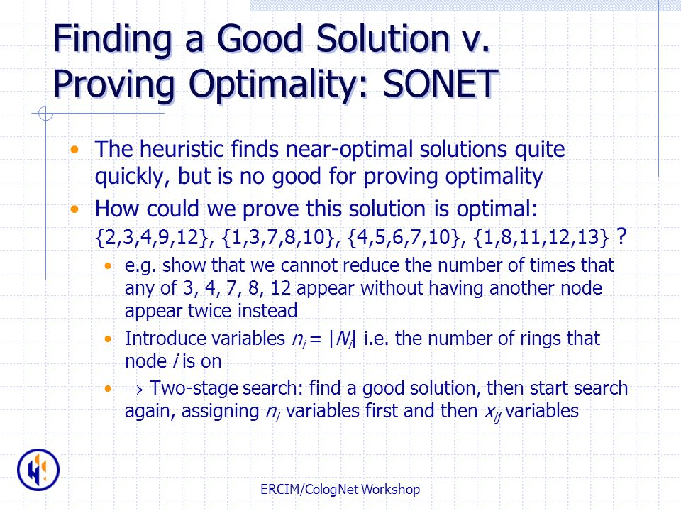 ERCIM/CologNet Workshop Finding a Good Solution v. Proving Optimality: SONET The heuristic finds near-optimal solutions quite quickly, but is no good