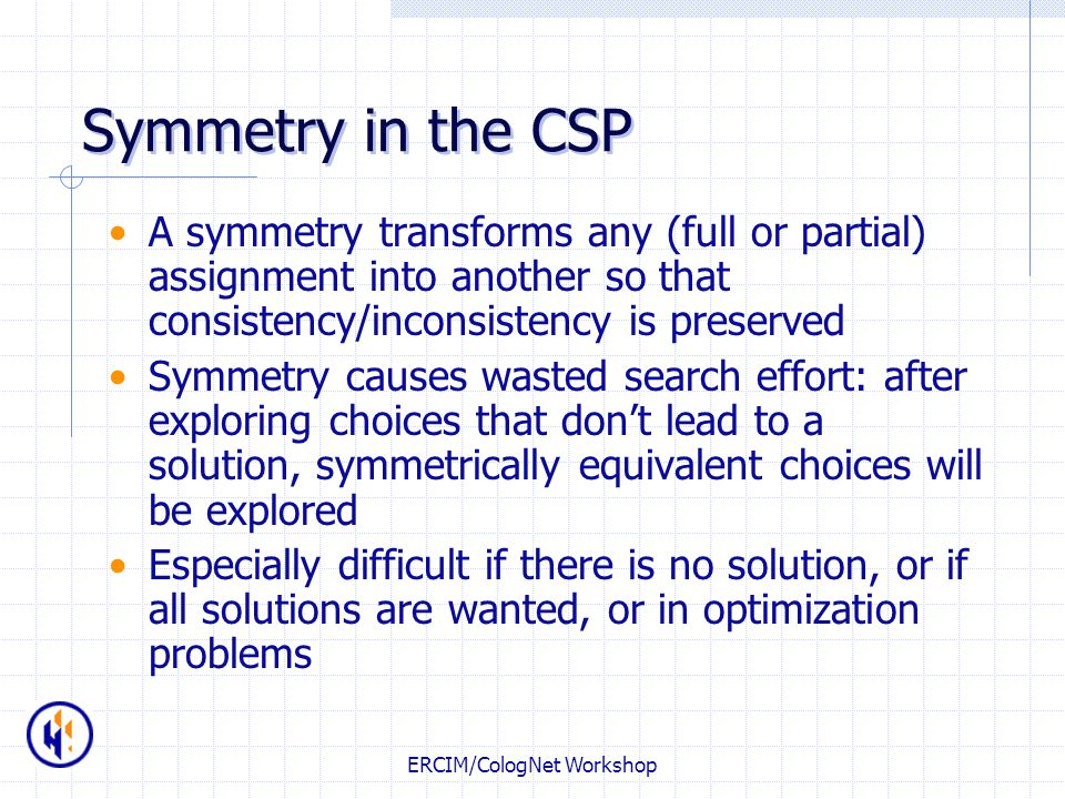 ERCIM/CologNet Workshop Symmetry in the CSP A symmetry transforms any (full or partial) assignment into another so that consistency/inconsistency is p